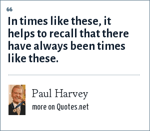 Paul Harvey: In times like these, it helps to recall that there have always been times like these.