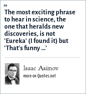 Isaac Asimov: The most exciting phrase to hear in science, the one that heralds new discoveries, is not 'Eureka' (I found it) but 'That's funny ...'