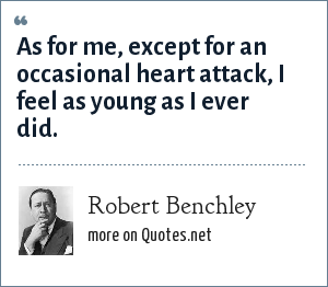 Robert Benchley: As for me, except for an occasional heart attack, I feel as young as I ever did.