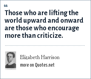 Elizabeth Harrison: Those who are lifting the world upward and onward are those who encourage more than criticize.