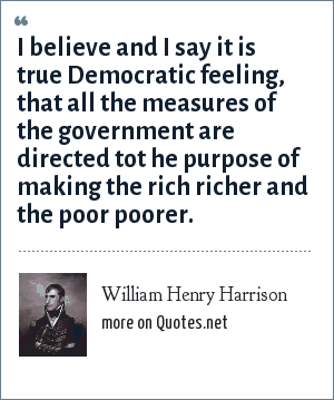 William Henry Harrison: I believe and I say it is true Democratic feeling, that all the measures of the government are directed tot he purpose of making the rich richer and the poor poorer.
