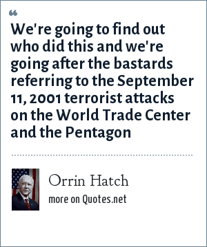 Orrin Hatch: We're going to find out who did this and we're going after the bastards referring to the September 11, 2001 terrorist attacks on the World Trade Center and the Pentagon