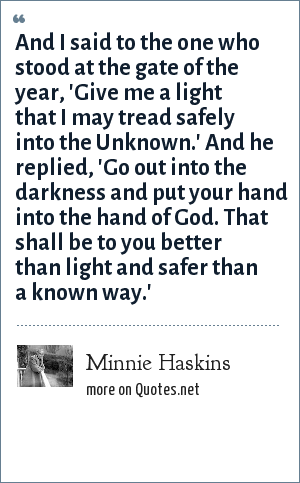 Minnie Haskins: And I said to the one who stood at the gate of the year, 'Give me a light that I may tread safely into the Unknown.' And he replied, 'Go out into the darkness and put your hand into the hand of God. That shall be to you better than light and safer than a known way.'