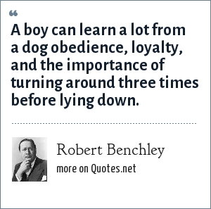 Robert Benchley: A boy can learn a lot from a dog obedience, loyalty, and the importance of turning around three times before lying down.
