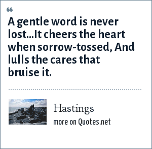 Hastings: A gentle word is never lost...It cheers the heart when sorrow-tossed, And lulls the cares that bruise it.