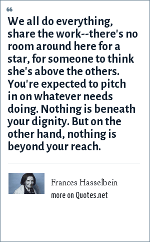 Frances Hasselbein: We all do everything, share the work--there's no room around here for a star, for someone to think she's above the others. You're expected to pitch in on whatever needs doing. Nothing is beneath your dignity. But on the other hand, nothing is beyond your reach.