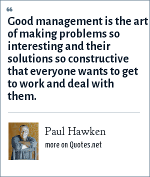 Paul Hawken: Good management is the art of making problems so interesting and their solutions so constructive that everyone wants to get to work and deal with them.