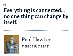 Paul Hawken: Everything is connected... no one thing can change by itself.