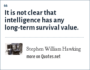 Stephen William Hawking: It is not clear that intelligence has any long-term survival value.