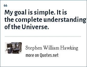 Stephen William Hawking: My goal is simple. It is the complete understanding of the Universe.