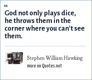 Stephen William Hawking: God not only plays dice, he throws them in the corner where you can't see them.
