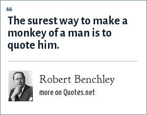 Robert Benchley: The surest way to make a monkey of a man is to quote him.