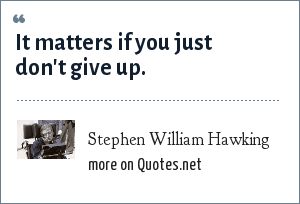 Stephen William Hawking: It matters if you just don't give up.