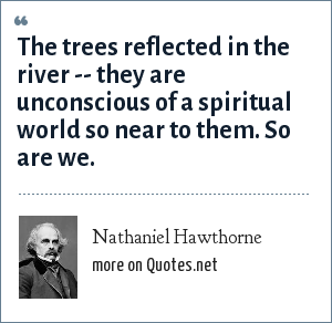 Nathaniel Hawthorne: The trees reflected in the river -- they are unconscious of a spiritual world so near to them. So are we.