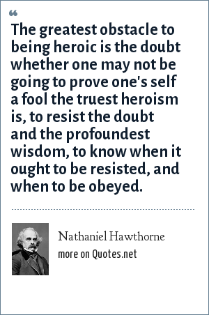 Nathaniel Hawthorne: The greatest obstacle to being heroic is the doubt whether one may not be going to prove one's self a fool the truest heroism is, to resist the doubt and the profoundest wisdom, to know when it ought to be resisted, and when to be obeyed.