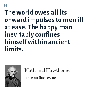 Nathaniel Hawthorne: The world owes all its onward impulses to men ill at ease. The happy man inevitably confines himself within ancient limits.