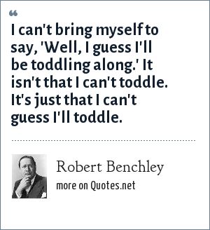 Robert Benchley: I can't bring myself to say, 'Well, I guess I'll be toddling along.' It isn't that I can't toddle. It's just that I can't guess I'll toddle.