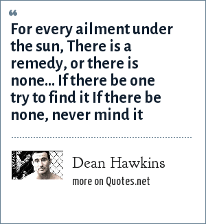 Dean Hawkins: For every ailment under the sun, There is a remedy, or there is none... If there be one try to find it If there be none, never mind it