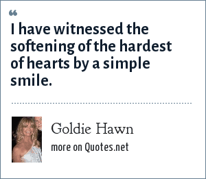 Goldie Hawn: I have witnessed the softening of the hardest of hearts by a simple smile.