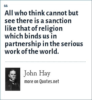 John Hay: All who think cannot but see there is a sanction like that of religion which binds us in partnership in the serious work of the world.