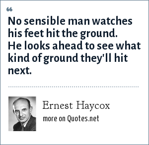Ernest Haycox: No sensible man watches his feet hit the ground. He looks ahead to see what kind of ground they'll hit next.