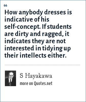 S Hayakawa: How anybody dresses is indicative of his self-concept. If students are dirty and ragged, it indicates they are not interested in tidying up their intellects either.