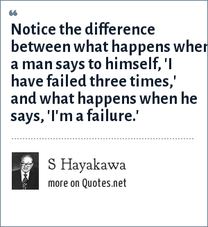 S Hayakawa: Notice the difference between what happens when a man says to himself, 'I have failed three times,' and what happens when he says, 'I'm a failure.'