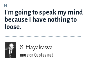 S Hayakawa: I'm going to speak my mind because I have nothing to loose.