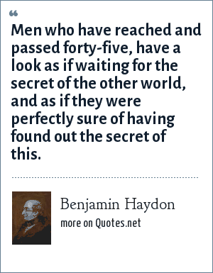 Benjamin Haydon: Men who have reached and passed forty-five, have a look as if waiting for the secret of the other world, and as if they were perfectly sure of having found out the secret of this.