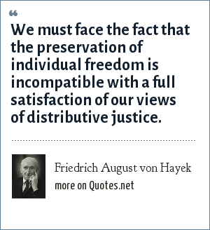 Friedrich August von Hayek: We must face the fact that the preservation of individual freedom is incompatible with a full satisfaction of our views of distributive justice.