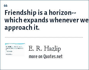 E. R. Hazlip: Friendship is a horizon-- which expands whenever we approach it.