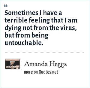 Amanda Heggs: Sometimes I have a terrible feeling that I am dying not from the virus, but from being untouchable.