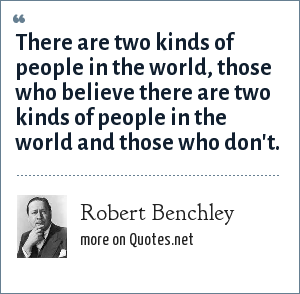 Robert Benchley: There are two kinds of people in the world, those who believe there are two kinds of people in the world and those who don't.