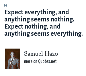 Samuel Hazo: Expect everything, and anything seems nothing. Expect nothing, and anything seems everything.