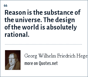 Georg Wilhelm Friedrich Hegel: Reason is the substance of the universe. The design of the world is absolutely rational.