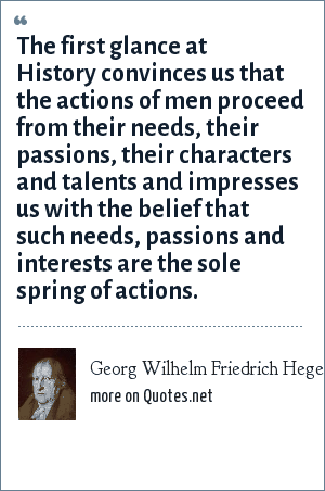 Georg Wilhelm Friedrich Hegel: The first glance at History convinces us that the actions of men proceed from their needs, their passions, their characters and talents and impresses us with the belief that such needs, passions and interests are the sole spring of actions.