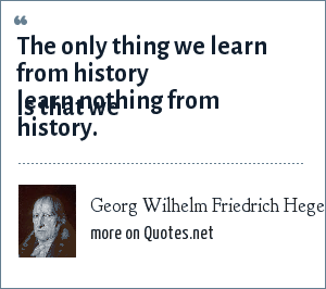 Georg Wilhelm Friedrich Hegel: We learn from history that we do not learn from history.