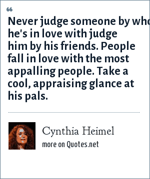 Cynthia Heimel: Never judge someone by who he's in love with judge him by his friends. People fall in love with the most appalling people. Take a cool, appraising glance at his pals.
