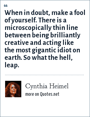 Cynthia Heimel: When in doubt, make a fool of yourself. There is a microscopically thin line between being brilliantly creative and acting like the most gigantic idiot on earth. So what the hell, leap.