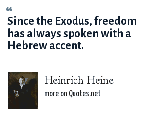 Heinrich Heine: Since the Exodus, freedom has always spoken with a Hebrew accent.
