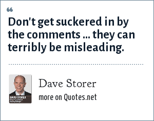 Dave Storer: Don't get suckered in by the comments ... they can terribly be misleading.