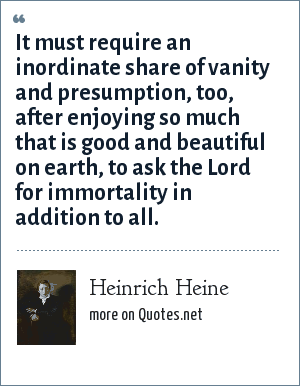 Heinrich Heine: It must require an inordinate share of vanity and presumption, too, after enjoying so much that is good and beautiful on earth, to ask the Lord for immortality in addition to all.