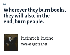 Heinrich Heine: Wherever they burn books, they will also, in the end, burn people.