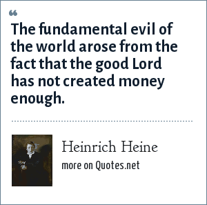 Heinrich Heine: The fundamental evil of the world arose from the fact that the good Lord has not created money enough.