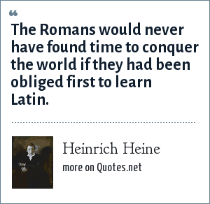 Heinrich Heine: The Romans would never have found time to conquer the world if they had been obliged first to learn Latin.