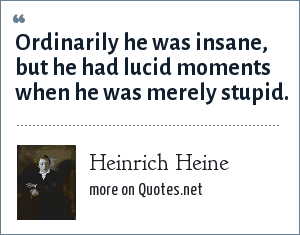 Heinrich Heine: Ordinarily he was insane, but he had lucid moments when he was merely stupid.