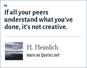 H. Heimlich: If all your peers understand what you've done, it's not creative.