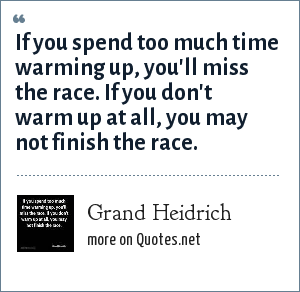 Grand Heidrich: If you spend too much time warming up, you'll miss the race. If you don't warm up at all, you may not finish the race.