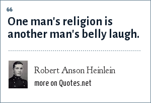 Robert Anson Heinlein: One man's religion is another man's belly laugh.