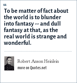 Robert Anson Heinlein: To be matter of fact about the world is to blunder into fantasy -- and dull fantasy at that, as the real world is strange and wonderful.